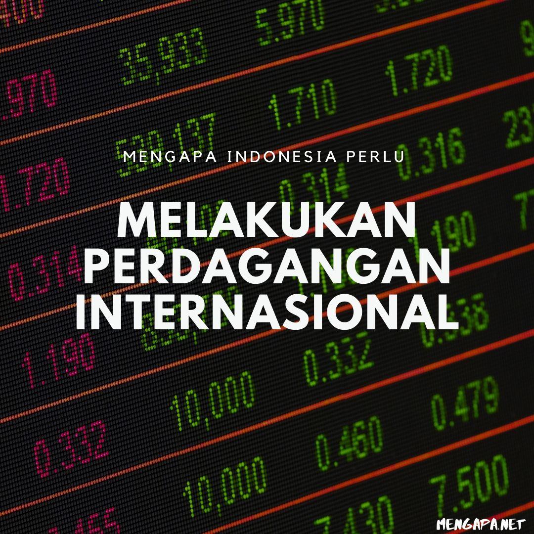 Mengapa Indonesia Perlu Melakukan Perdagangan Internasional